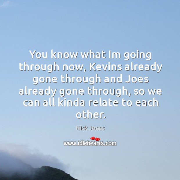 You know what im going through now, kevins already gone through and joes already gone through, so we can all kinda relate to each other. Image