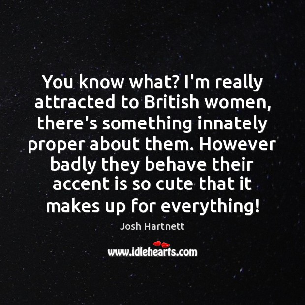 You know what? I'm really attracted to British women, there's something innately Josh Hartnett Picture Quote