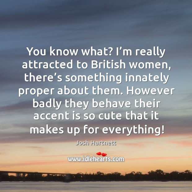 You know what? I'm really attracted to british women Josh Hartnett Picture Quote