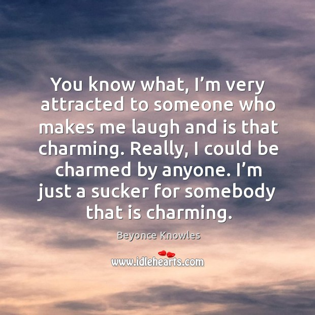 Image, You know what, I'm very attracted to someone who makes me laugh and is that charming.