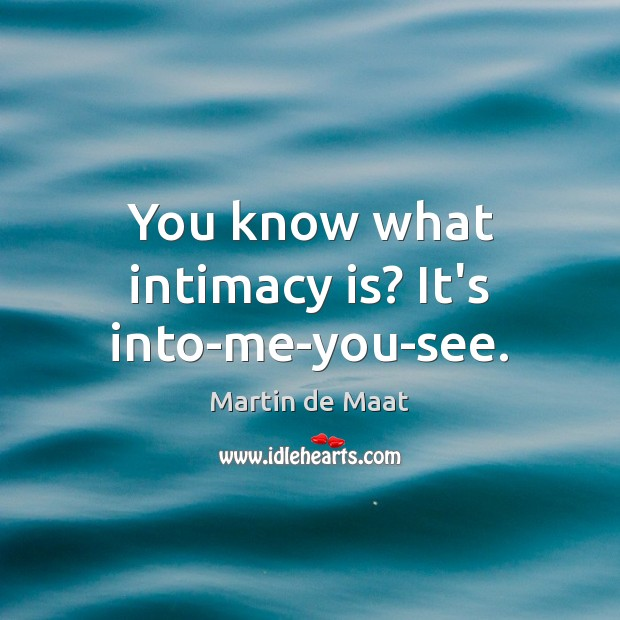 You know what intimacy is? It's into-me-you-see. Image