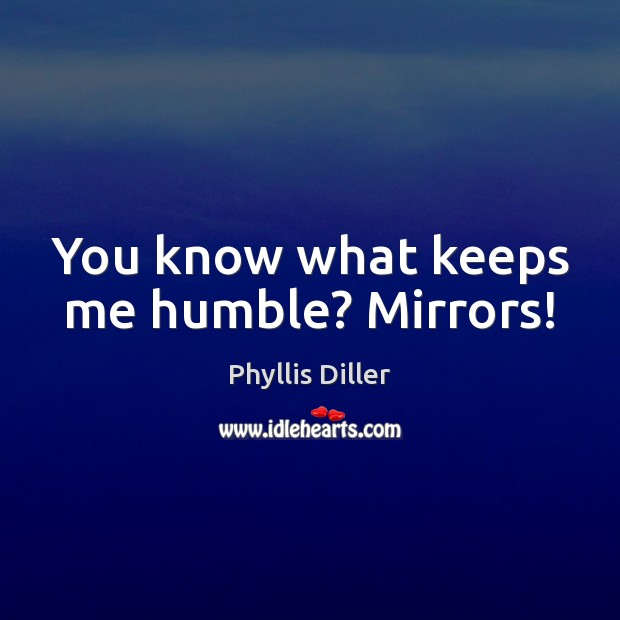 Phyllis Diller Picture Quote image saying: You know what keeps me humble? Mirrors!