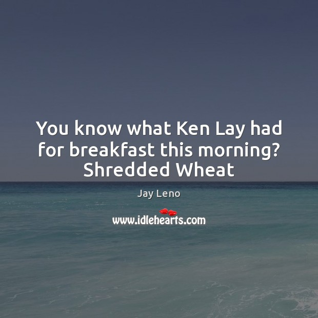 You know what Ken Lay had for breakfast this morning? Shredded Wheat Jay Leno Picture Quote