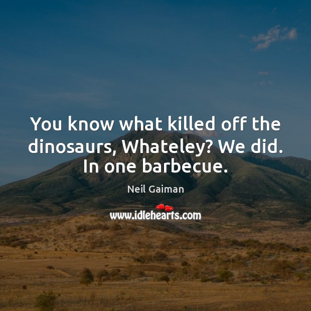 You know what killed off the dinosaurs, Whateley? We did. In one barbecue. Image