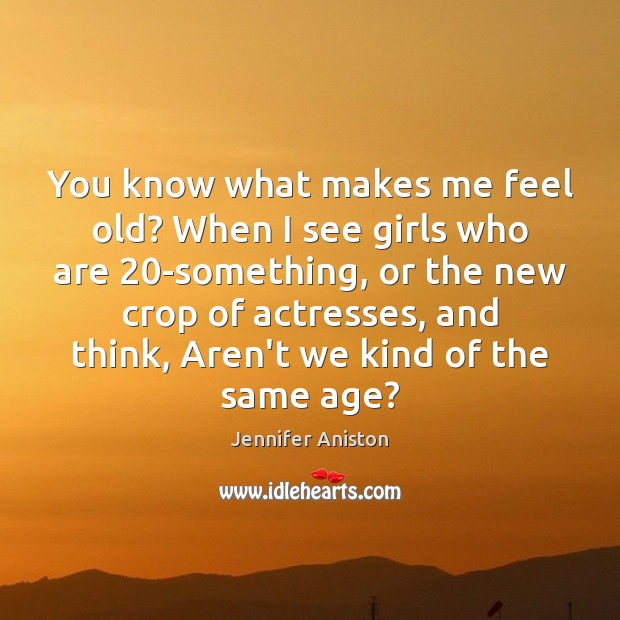 You know what makes me feel old? When I see girls who Jennifer Aniston Picture Quote