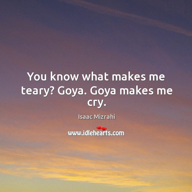You know what makes me teary? goya. Goya makes me cry. Image