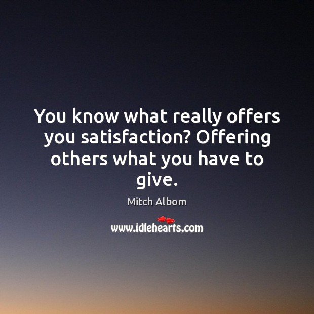 You know what really offers you satisfaction? Offering others what you have to give. Mitch Albom Picture Quote