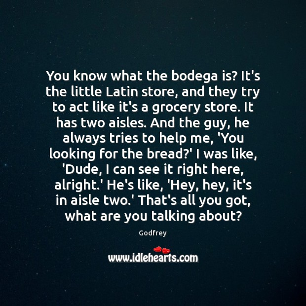 You know what the bodega is? It's the little Latin store, and Godfrey Picture Quote