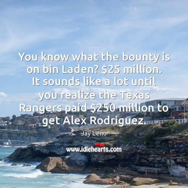 You know what the bounty is on bin Laden? $25 million. It sounds Image