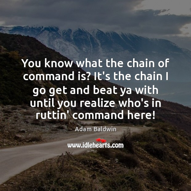 Image, You know what the chain of command is? It's the chain I