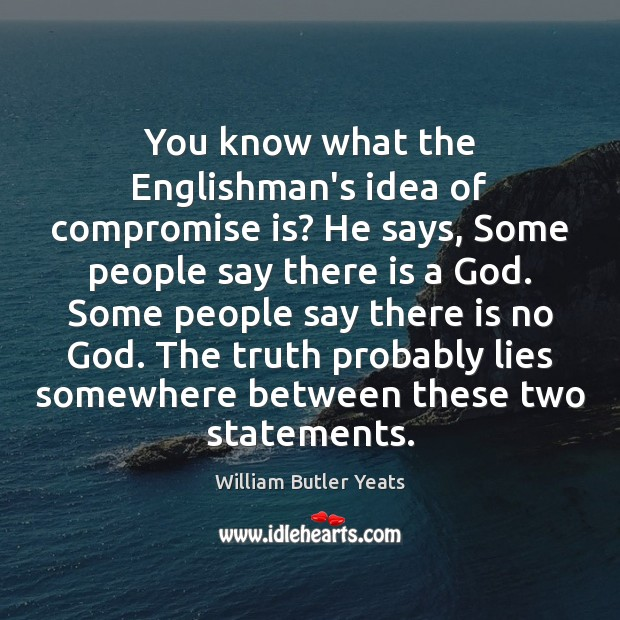You know what the Englishman's idea of compromise is? He says, Some William Butler Yeats Picture Quote