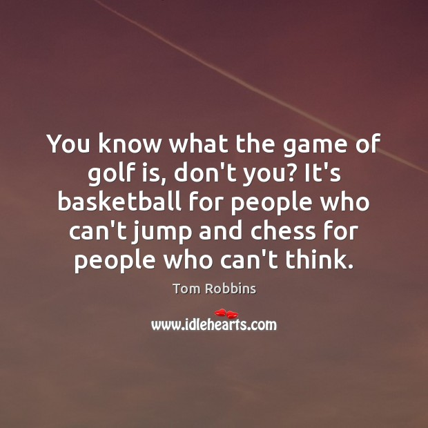 You know what the game of golf is, don't you? It's basketball Tom Robbins Picture Quote