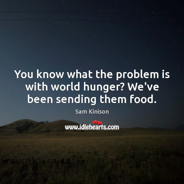 You know what the problem is with world hunger? We've been sending them food. Sam Kinison Picture Quote