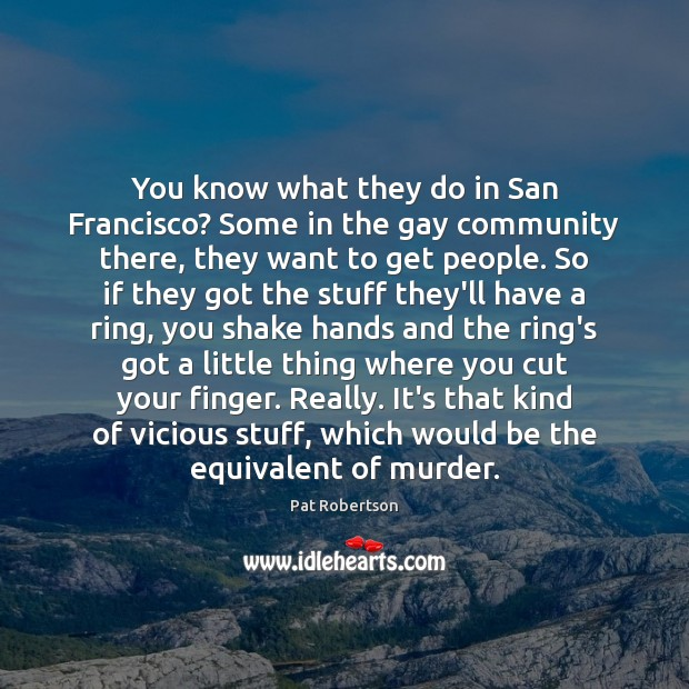 You know what they do in San Francisco? Some in the gay Image