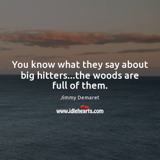 You know what they say about big hitters…the woods are full of them. Jimmy Demaret Picture Quote