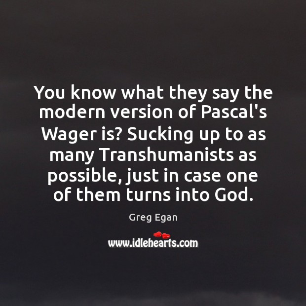 You know what they say the modern version of Pascal's Wager is? Greg Egan Picture Quote