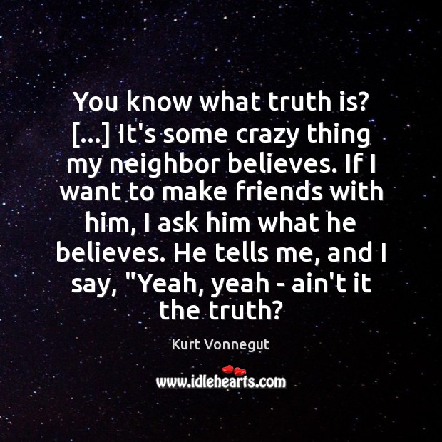 You know what truth is? […] It's some crazy thing my neighbor believes. Image