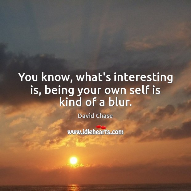 You know, what's interesting is, being your own self is kind of a blur. David Chase Picture Quote