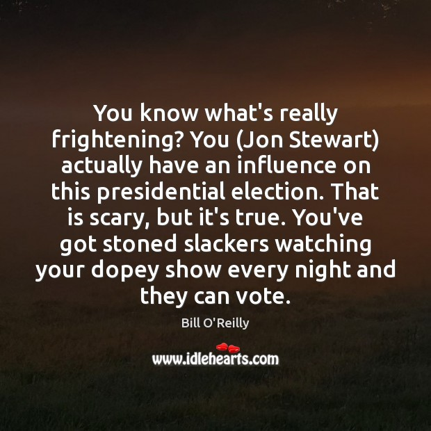 You know what's really frightening? You (Jon Stewart) actually have an influence Bill O'Reilly Picture Quote
