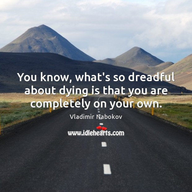 You know, what's so dreadful about dying is that you are completely on your own. Image