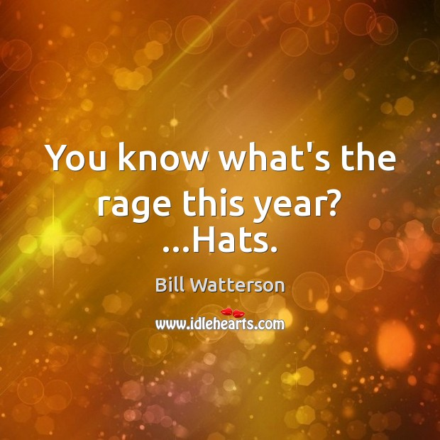 You know what's the rage this year? …Hats. Bill Watterson Picture Quote