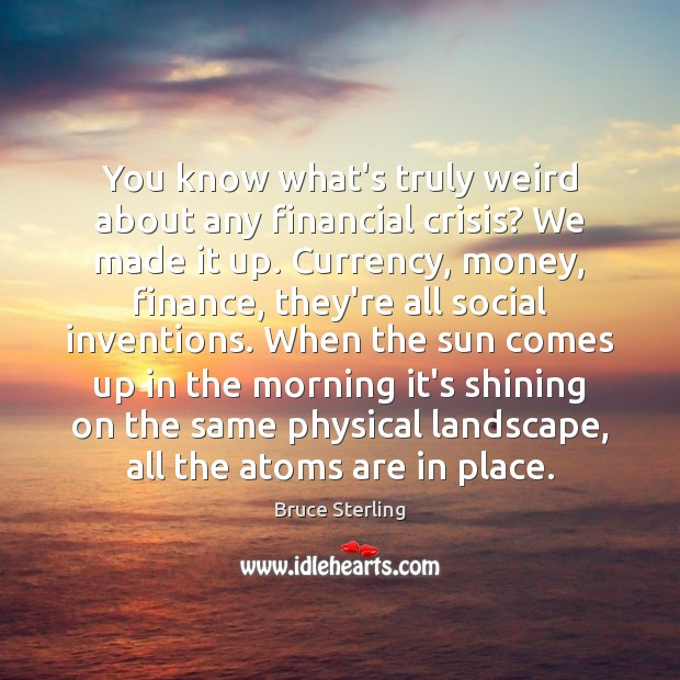 You know what's truly weird about any financial crisis? We made it Bruce Sterling Picture Quote