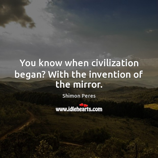 You know when civilization began? With the invention of the mirror. Shimon Peres Picture Quote