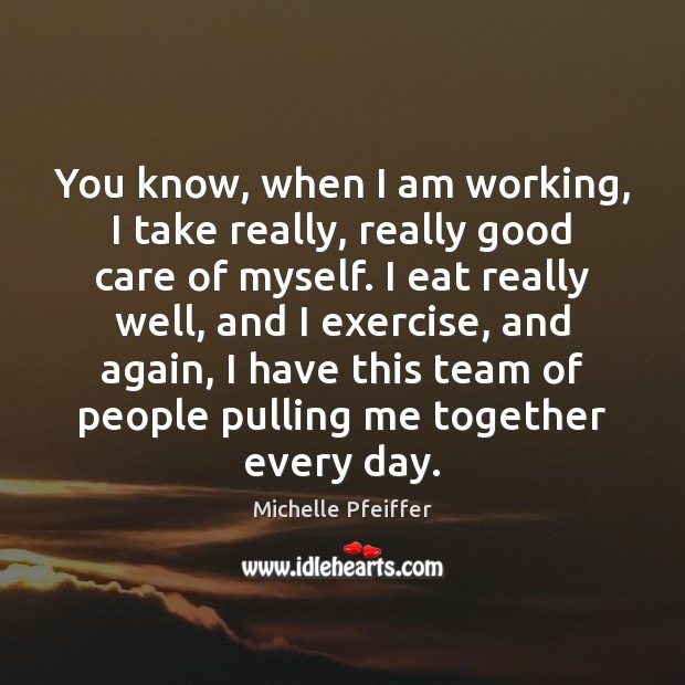 You know, when I am working, I take really, really good care Michelle Pfeiffer Picture Quote