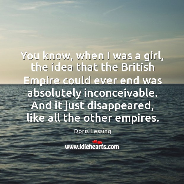 You know, when I was a girl, the idea that the British Doris Lessing Picture Quote