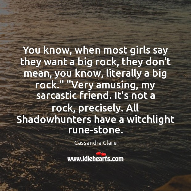 You know, when most girls say they want a big rock, they Cassandra Clare Picture Quote