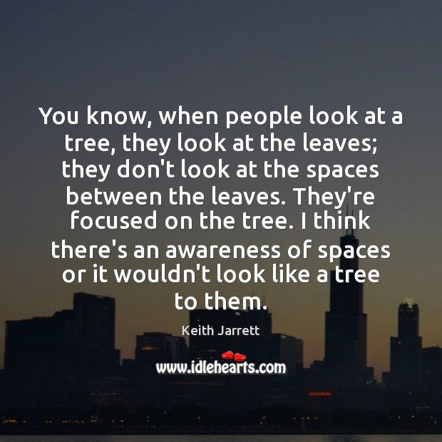 You know, when people look at a tree, they look at the Keith Jarrett Picture Quote