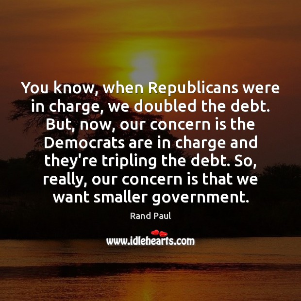 You know, when Republicans were in charge, we doubled the debt. But, Image