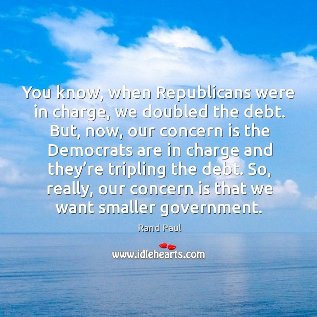 You know, when republicans were in charge, we doubled the debt. Image