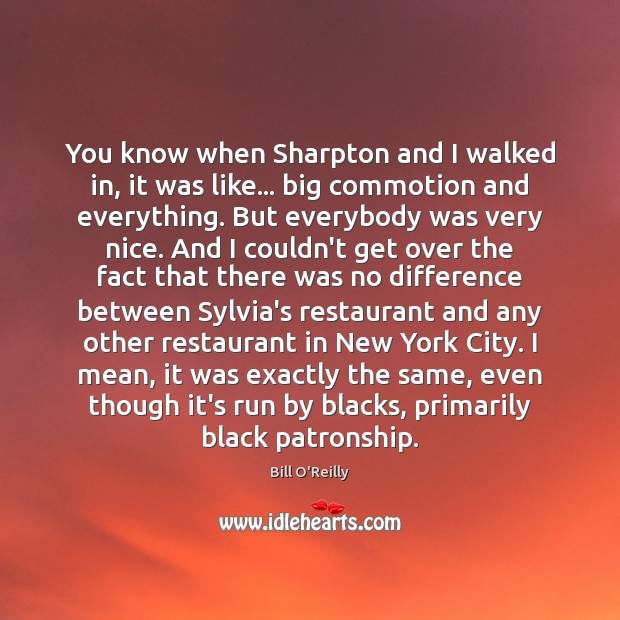 You know when Sharpton and I walked in, it was like… big Bill O'Reilly Picture Quote
