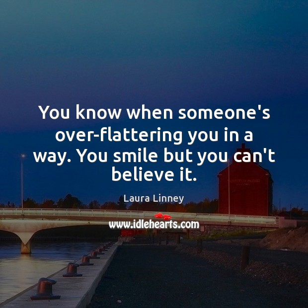 You know when someone's over-flattering you in a way. You smile but you can't believe it. Image