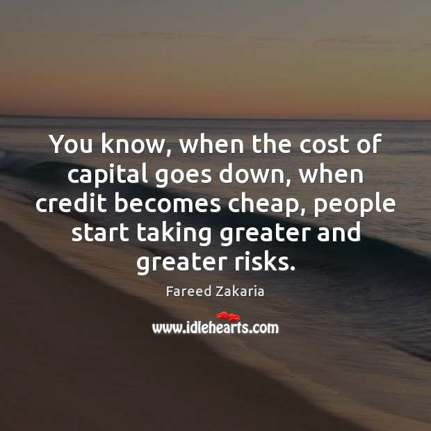 You know, when the cost of capital goes down, when credit becomes Fareed Zakaria Picture Quote