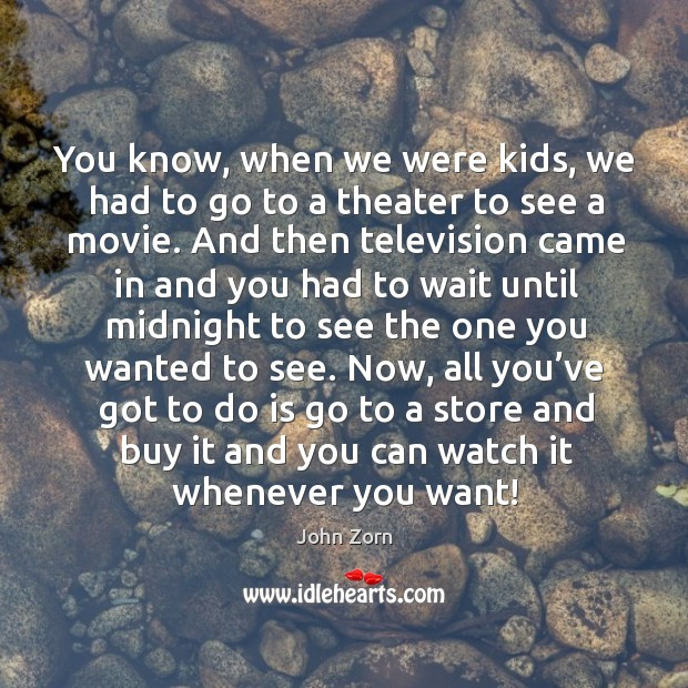 You know, when we were kids, we had to go to a theater to see a movie. Image