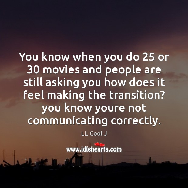 You know when you do 25 or 30 movies and people are still asking Image