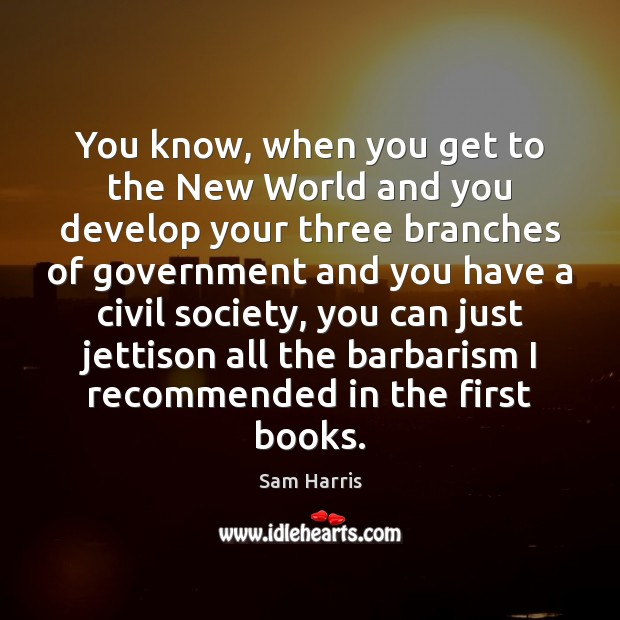 You know, when you get to the New World and you develop Sam Harris Picture Quote
