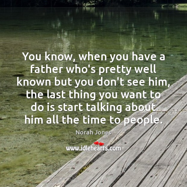 You know, when you have a father who's pretty well known but Norah Jones Picture Quote