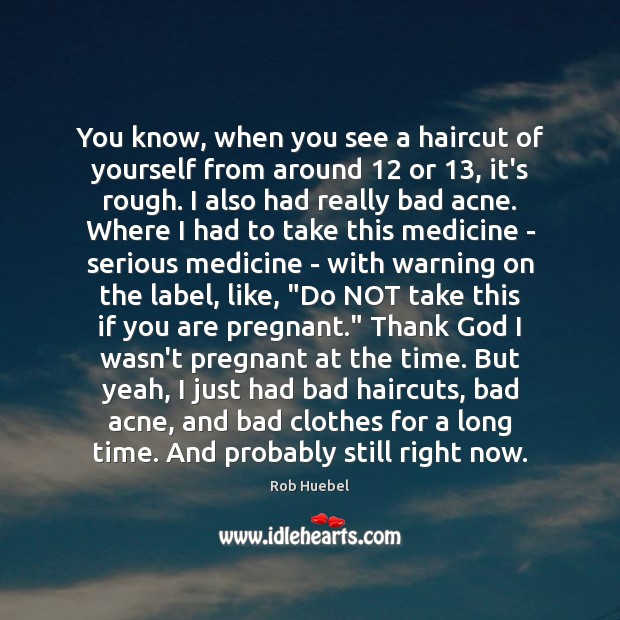 You know, when you see a haircut of yourself from around 12 or 13, Rob Huebel Picture Quote