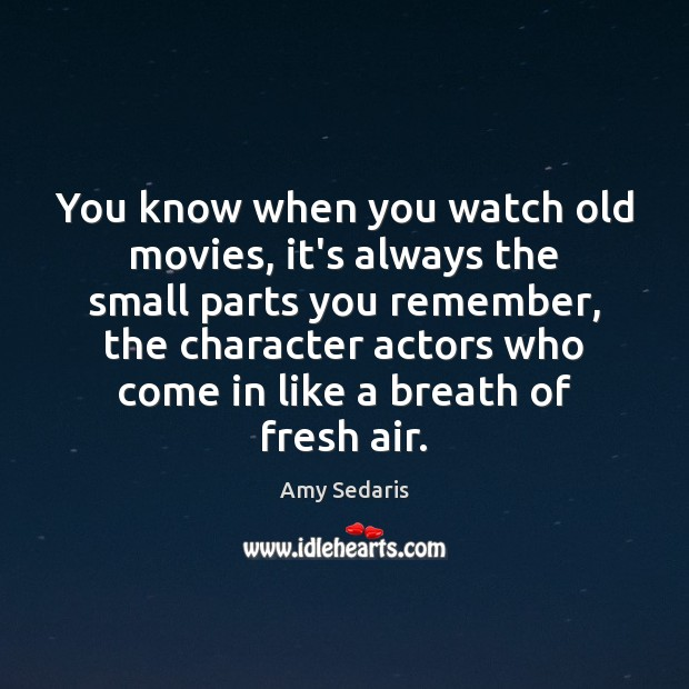 Image, You know when you watch old movies, it's always the small parts