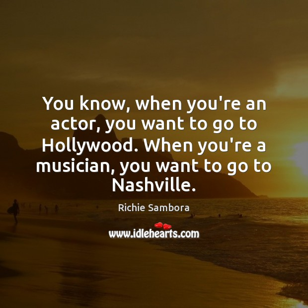 You know, when you're an actor, you want to go to Hollywood. Image