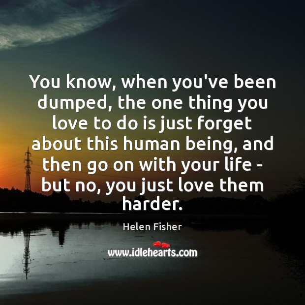 Helen Fisher Picture Quote image saying: You know, when you've been dumped, the one thing you love to