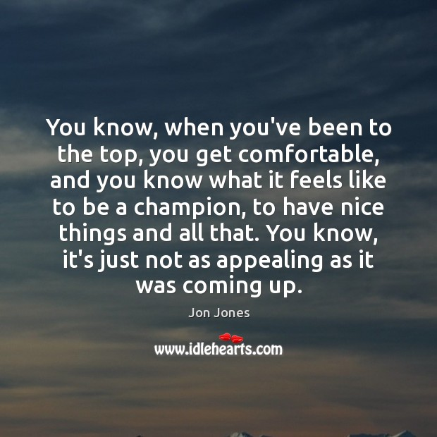 You know, when you've been to the top, you get comfortable, and Jon Jones Picture Quote