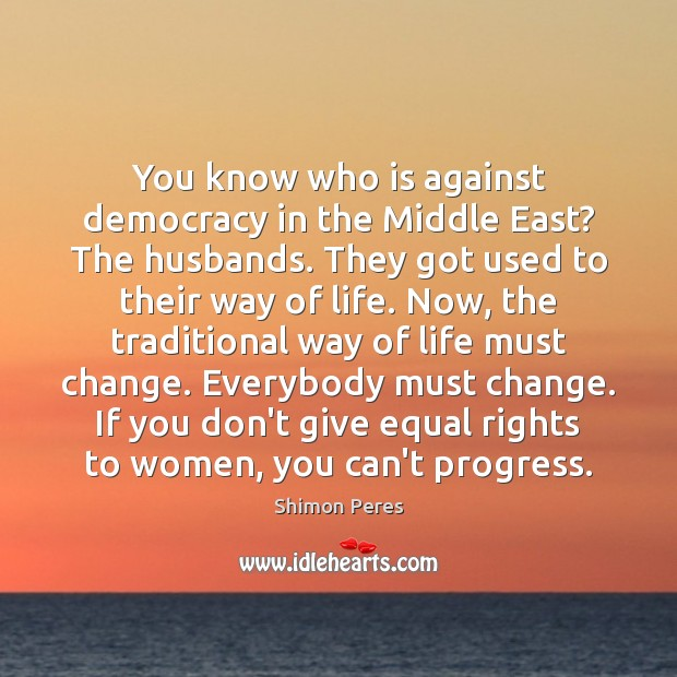 You know who is against democracy in the Middle East? The husbands. Shimon Peres Picture Quote