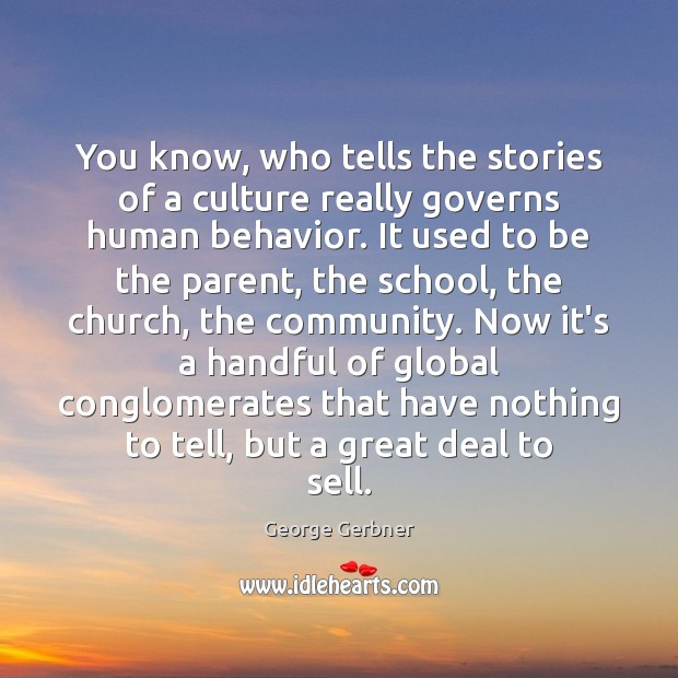 You know, who tells the stories of a culture really governs human Behavior Quotes Image
