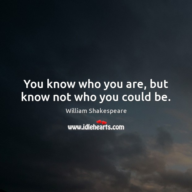 Image, You know who you are, but know not who you could be.