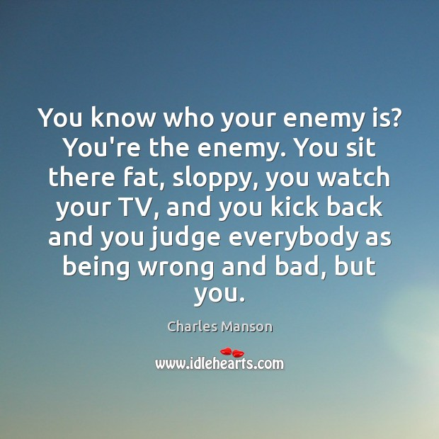 You know who your enemy is? You're the enemy. You sit there Charles Manson Picture Quote