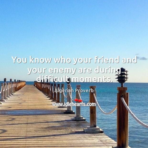 You know who your friend and your enemy are during difficult moments. Algerian Proverbs Image